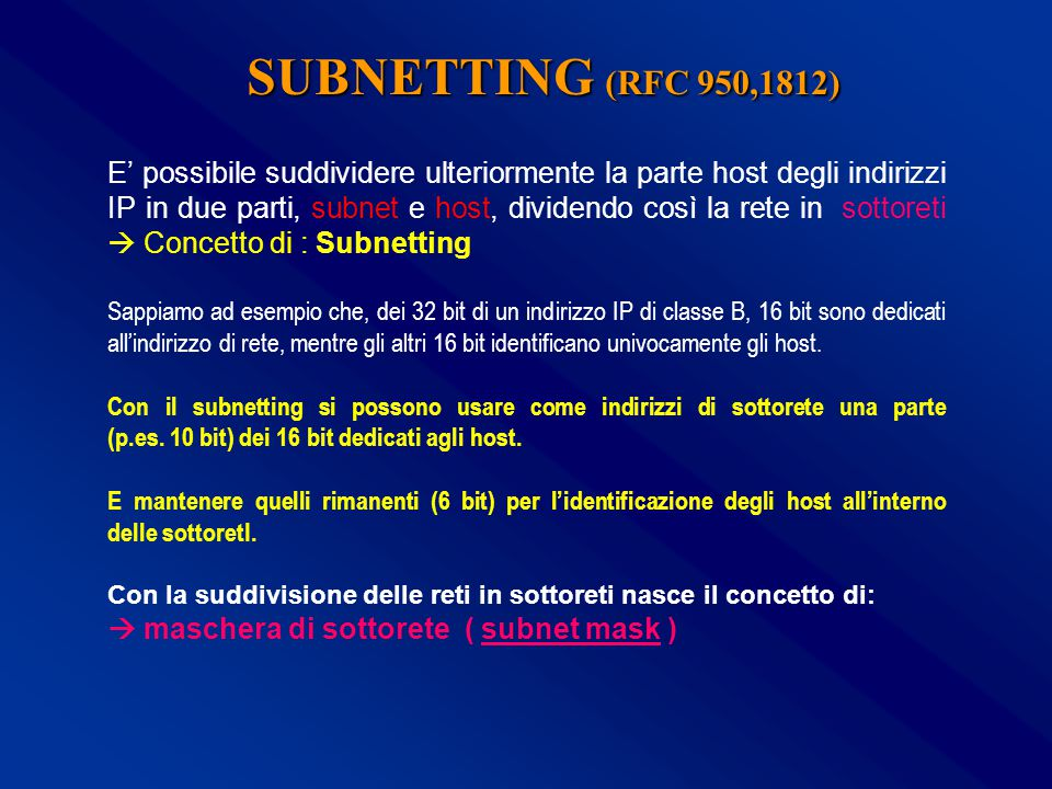 E' possibile suddividere ulteriormente la parte host degli indirizzi IP in due parti, subnet e host, dividendo così la rete in sottoreti  Concetto di : Subnetting Sappiamo ad esempio che, dei 32 bit di un indirizzo IP di classe B, 16 bit sono dedicati all'indirizzo di rete, mentre gli altri 16 bit identificano univocamente gli host.