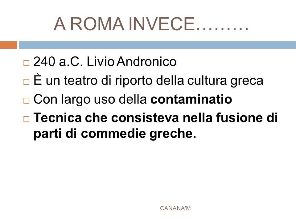 A ROMA INVECE……… CANANA'M.  240 a.C. Livio Andronico  È un teatro di riporto della cultura greca  Con largo uso della contaminatio  Tecnica che co