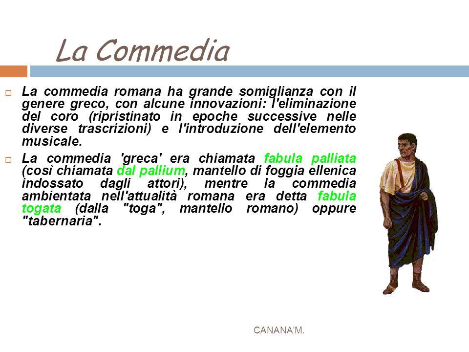 La Commedia CANANA'M.  La commedia romana ha grande somiglianza con il genere greco, con alcune innovazioni: l'eliminazione del coro (ripristinato in