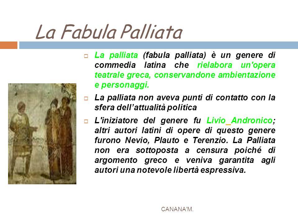 La Fabula Palliata CANANA'M.  La palliata (fabula palliata) è un genere di commedia latina che rielabora un'opera teatrale greca, conservandone ambie