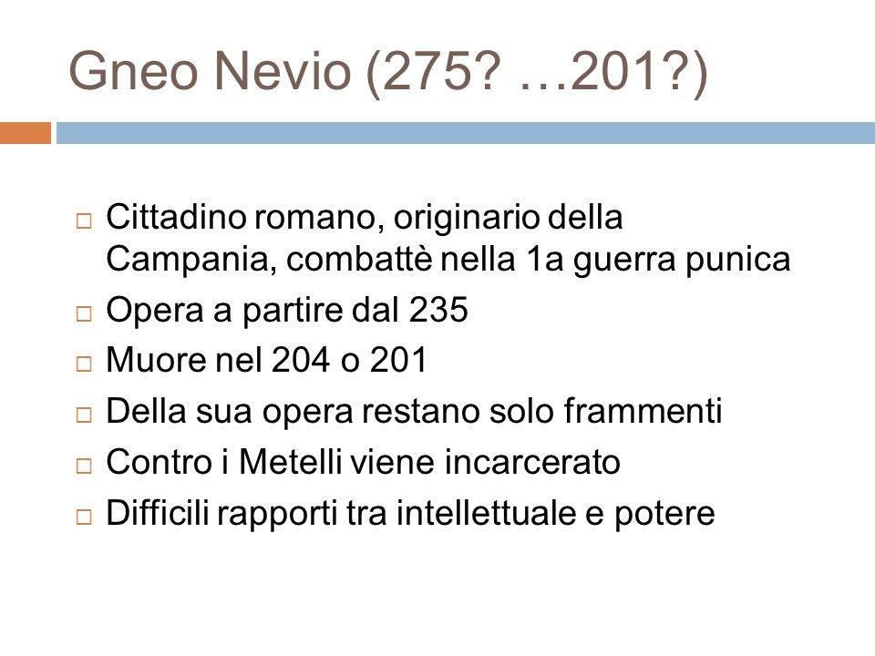 Gneo Nevio (275? …201?)  Cittadino romano, originario della Campania, combattè nella 1a guerra punica  Opera a partire dal 235  Muore nel 204 o 201