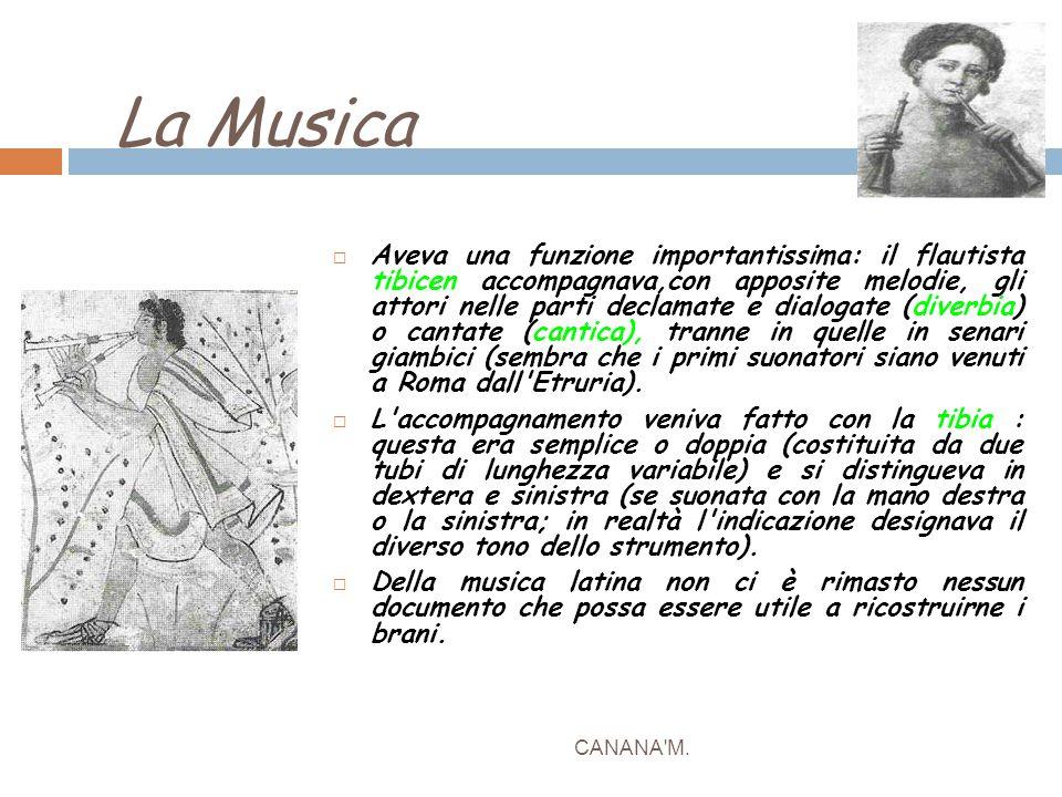 La Musica CANANA'M.  Aveva una funzione importantissima: il flautista tibicen accompagnava,con apposite melodie, gli attori nelle parti declamate e d