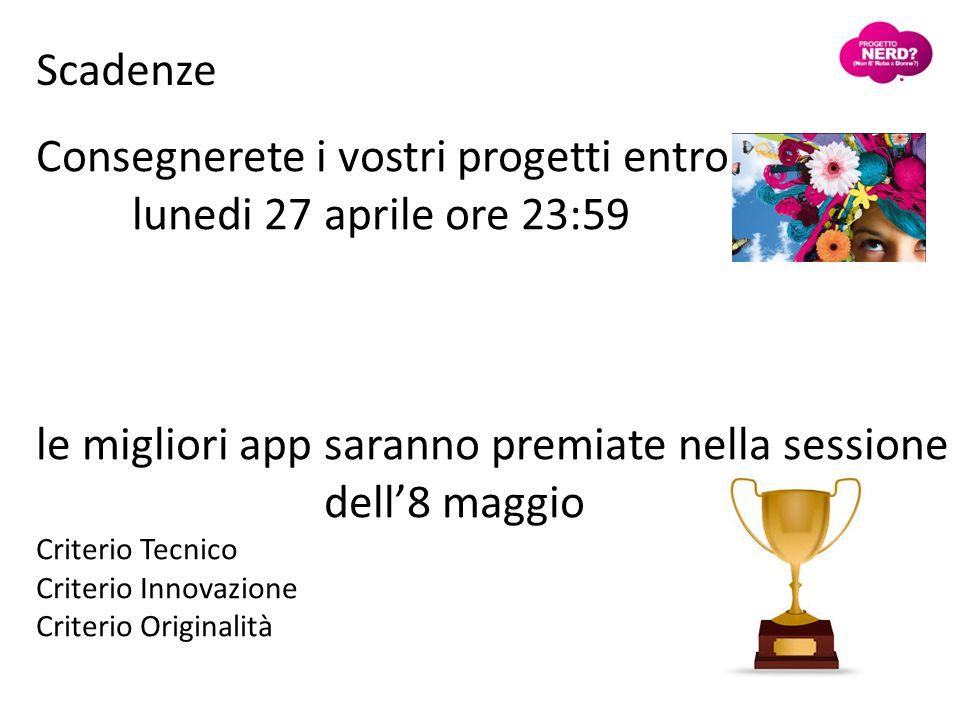Consegnerete i vostri progetti entro lunedi 27 aprile ore 23:59 le migliori app saranno premiate nella sessione dell'8 maggio Criterio Tecnico Criterio Innovazione Criterio Originalità Scadenze