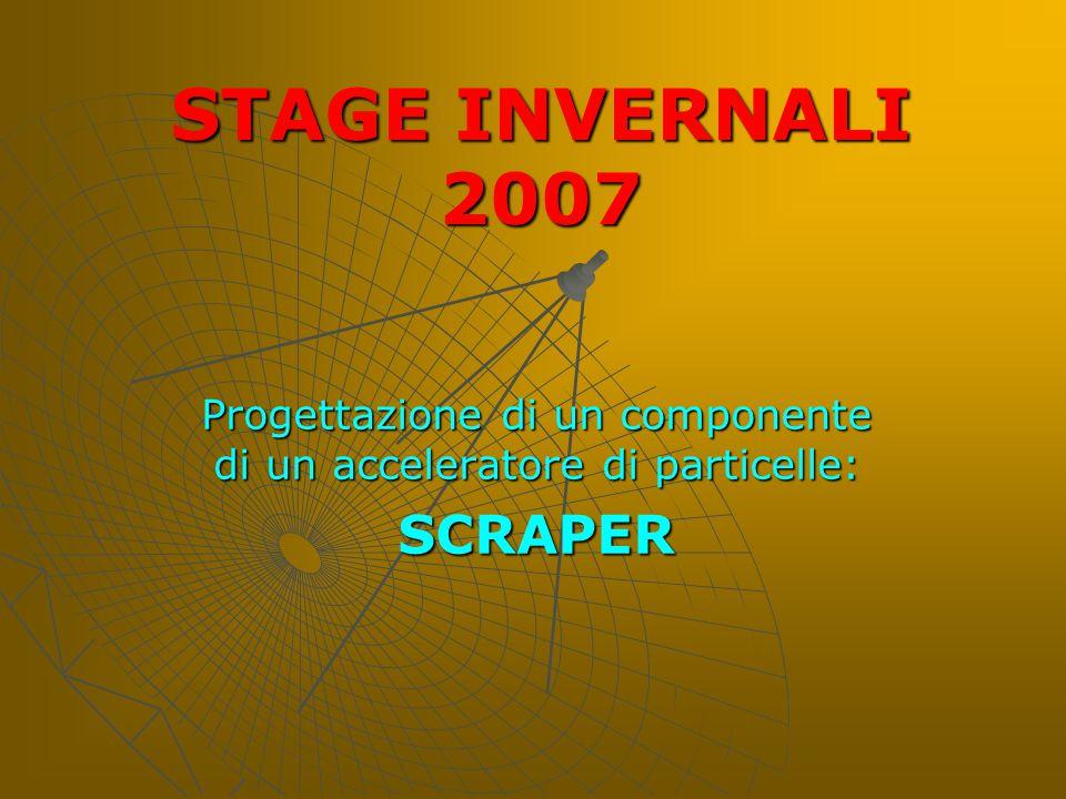 STAGE INVERNALI 2007 Progettazione di un componente di un acceleratore di particelle: SCRAPER