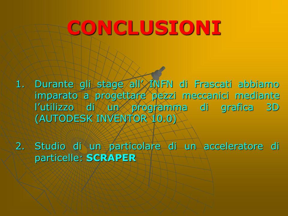 CONCLUSIONI 1.D urante gli stage all' INFN di Frascati abbiamo imparato a progettare pezzi meccanici mediante l'utilizzo di un programma di grafica 3D