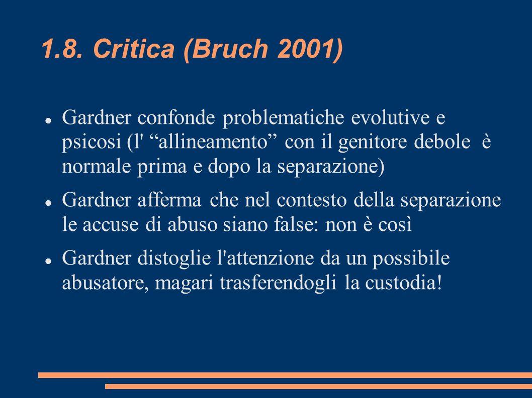 """1.8. Critica (Bruch 2001) Gardner confonde problematiche evolutive e psicosi (l' """"allineamento"""" con il genitore debole è normale prima e dopo la separ"""