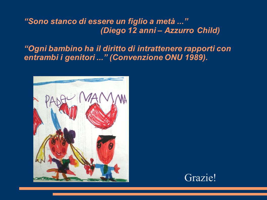 Sono stanco di essere un figlio a metà... (Diego 12 anni – Azzurro Child) Ogni bambino ha il diritto di intrattenere rapporti con entrambi i genitori... (Convenzione ONU 1989).