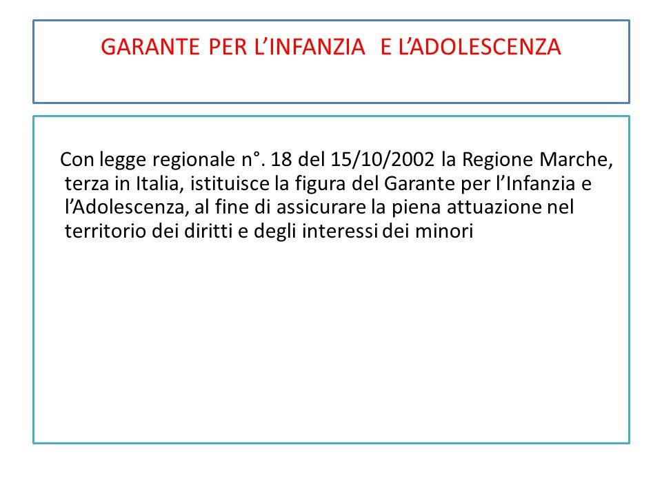 GARANTE PER L'INFANZIA E L'ADOLESCENZA Con legge regionale n°. 18 del 15/10/2002 la Regione Marche, terza in Italia, istituisce la figura del Garante