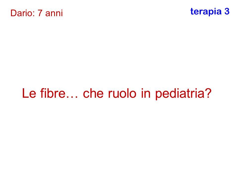 Le fibre… che ruolo in pediatria? Dario: 7 anni terapia 3