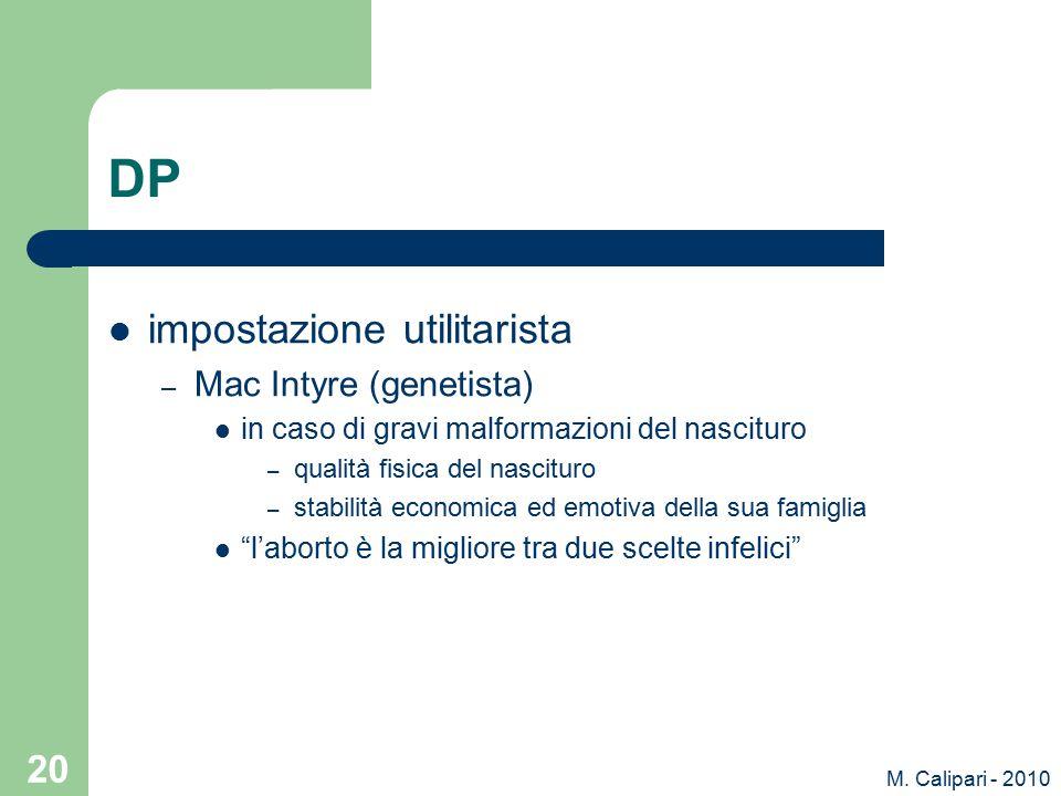 M. Calipari - 2010 20 DP impostazione utilitarista – Mac Intyre (genetista) in caso di gravi malformazioni del nascituro – qualità fisica del nascitur