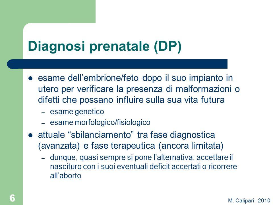 M. Calipari - 2010 6 Diagnosi prenatale (DP) esame dell'embrione/feto dopo il suo impianto in utero per verificare la presenza di malformazioni o dife