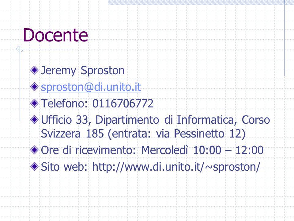 Docente Jeremy Sproston sproston@di.unito.it Telefono: 0116706772 Ufficio 33, Dipartimento di Informatica, Corso Svizzera 185 (entrata: via Pessinetto 12) Ore di ricevimento: Mercoledì 10:00 – 12:00 Sito web: http://www.di.unito.it/~sproston/