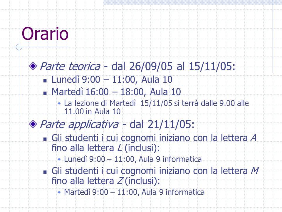 Orario Parte teorica - dal 26/09/05 al 15/11/05: Lunedì 9:00 – 11:00, Aula 10 Martedì 16:00 – 18:00, Aula 10  La lezione di Martedì 15/11/05 si terrà dalle 9.00 alle 11.00 in Aula 10 Parte applicativa - dal 21/11/05: Gli studenti i cui cognomi iniziano con la lettera A fino alla lettera L (inclusi):  Lunedì 9:00 – 11:00, Aula 9 informatica Gli studenti i cui cognomi iniziano con la lettera M fino alla lettera Z (inclusi):  Martedì 9:00 – 11:00, Aula 9 informatica