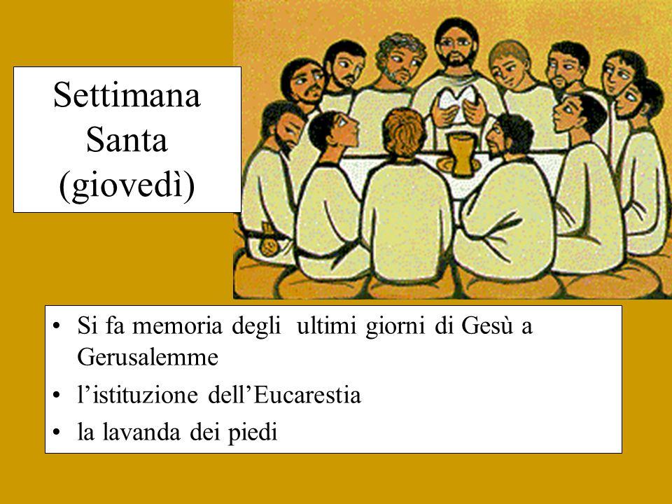 Settimana Santa (giovedì) Si fa memoria degli ultimi giorni di Gesù a Gerusalemme l'istituzione dell'Eucarestia la lavanda dei piedi