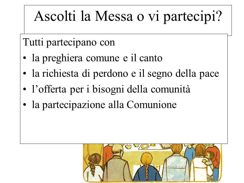 Ascolti la Messa o vi partecipi? Tutti partecipano con la preghiera comune e il canto la richiesta di perdono e il segno della pace l'offerta per i bi