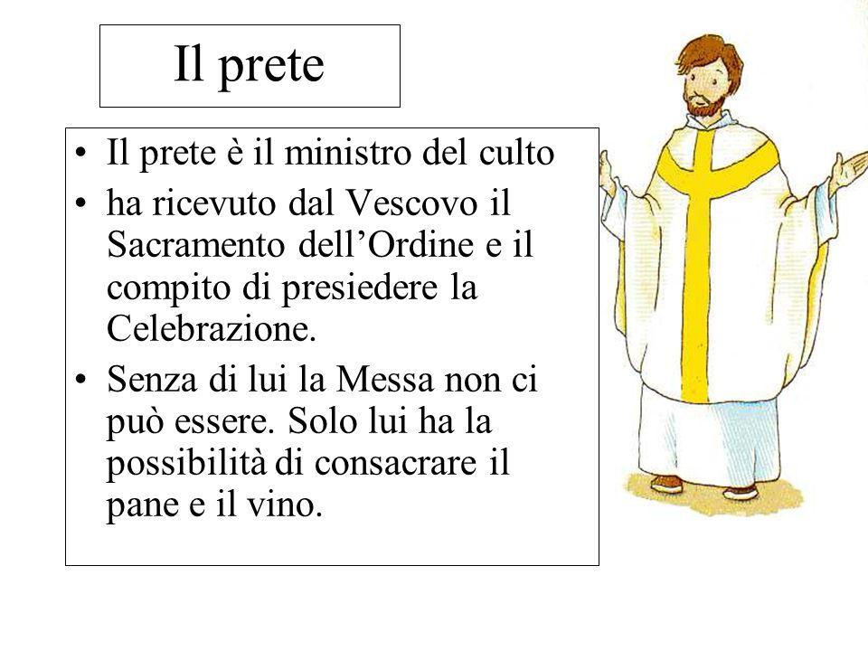 Il prete Il prete è il ministro del culto ha ricevuto dal Vescovo il Sacramento dell'Ordine e il compito di presiedere la Celebrazione. Senza di lui l