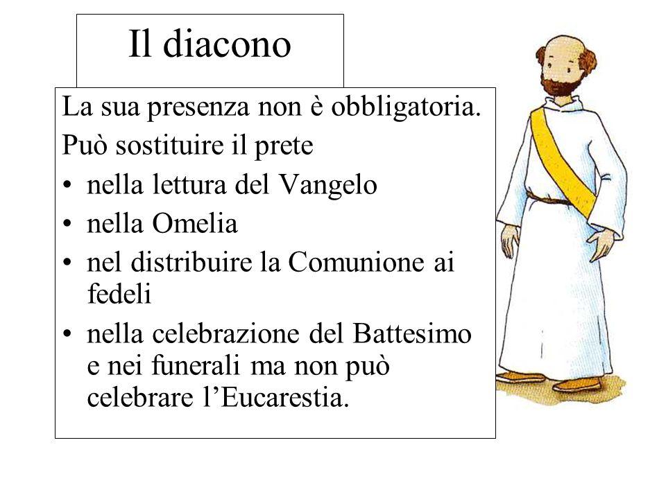 Il diacono La sua presenza non è obbligatoria. Può sostituire il prete nella lettura del Vangelo nella Omelia nel distribuire la Comunione ai fedeli n