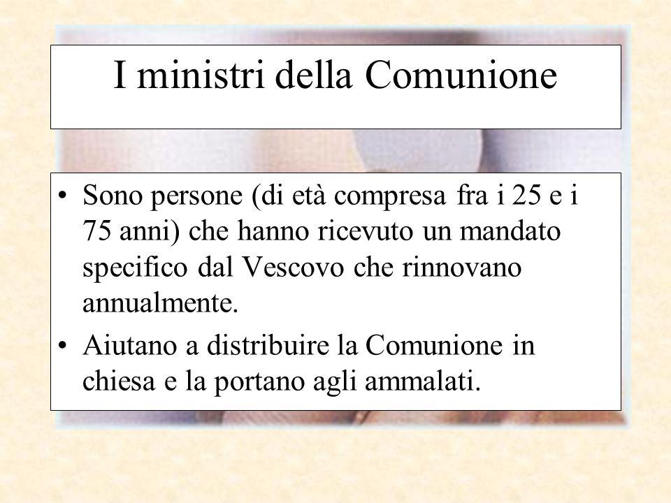 I ministri della Comunione Sono persone (di età compresa fra i 25 e i 75 anni) che hanno ricevuto un mandato specifico dal Vescovo che rinnovano annua