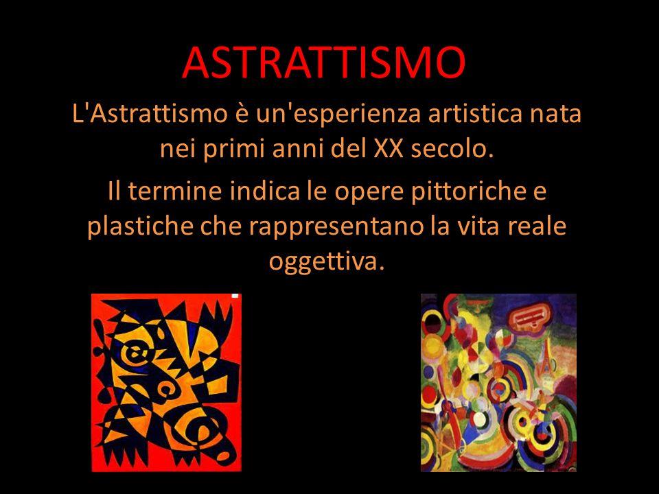ASTRATTISMO L'Astrattismo è un'esperienza artistica nata nei primi anni del XX secolo. Il termine indica le opere pittoriche e plastiche che rappresen
