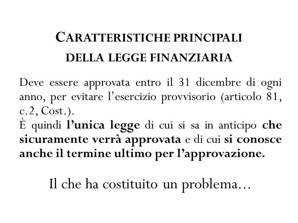 C ARATTERISTICHE PRINCIPALI DELLA LEGGE FINANZIARIA Deve essere approvata entro il 31 dicembre di ogni anno, per evitare l'esercizio provvisorio (articolo 81, c.2, Cost.).