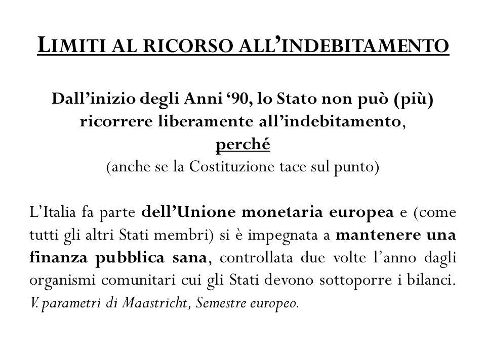 L IMITI AL RICORSO ALL ' INDEBITAMENTO Dall'inizio degli Anni '90, lo Stato non può (più) ricorrere liberamente all'indebitamento, perché (anche se la Costituzione tace sul punto) L'Italia fa parte dell'Unione monetaria europea e (come tutti gli altri Stati membri) si è impegnata a mantenere una finanza pubblica sana, controllata due volte l'anno dagli organismi comunitari cui gli Stati devono sottoporre i bilanci.