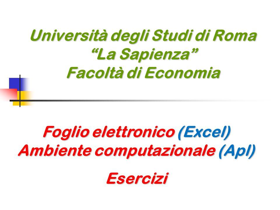 Università degli Studi di Roma La Sapienza Facoltà di Economia Foglio elettronico (Excel) Ambiente computazionale (Apl) Esercizi