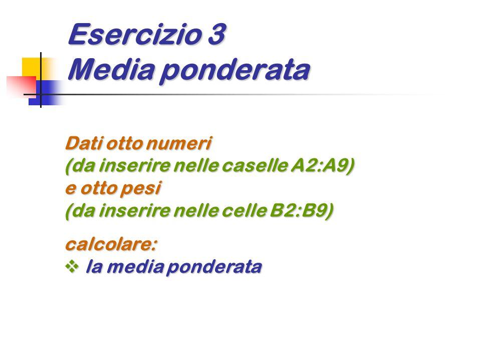 Esercizio 3 Media ponderata Dati otto numeri (da inserire nelle caselle A2:A9) e otto pesi (da inserire nelle celle B2:B9) calcolare:  la media ponderata