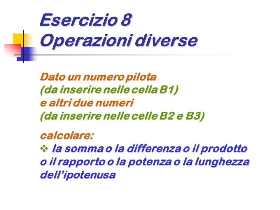 Esercizio 8 Operazioni diverse Dato un numero pilota (da inserire nelle cella B1) e altri due numeri (da inserire nelle celle B2 e B3) calcolare:  la somma o la differenza o il prodotto o il rapporto o la potenza o la lunghezza dell'ipotenusa
