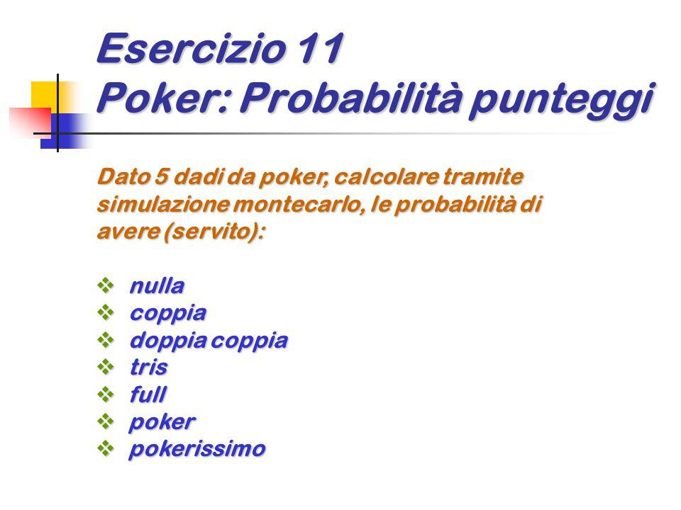 Esercizio 11 Poker: Probabilità punteggi Dato 5 dadi da poker, calcolare tramite simulazione montecarlo, le probabilità di avere (servito):  nulla  coppia  doppia coppia  tris  full  poker  pokerissimo
