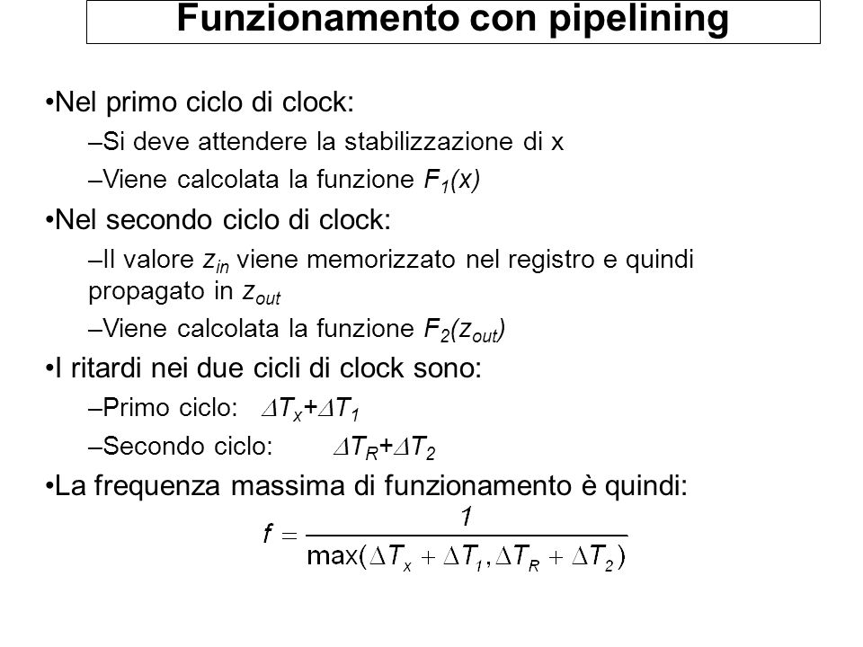 Funzionamento con pipelining Nel primo ciclo di clock: –Si deve attendere la stabilizzazione di x –Viene calcolata la funzione F 1 (x) Nel secondo cic