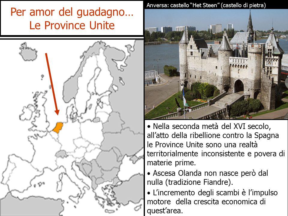 Per amor del guadagno… Le Province Unite Nella seconda metà del XVI secolo, all'atto della ribellione contro la Spagna le Province Unite sono una realtà territorialmente inconsistente e povera di materie prime.