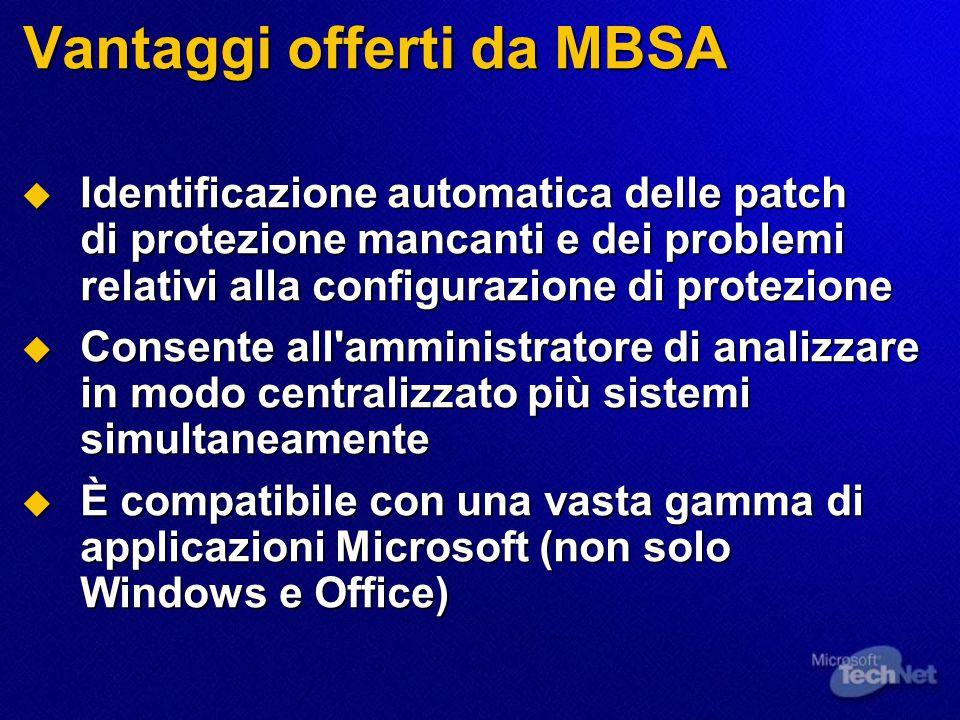 Vantaggi offerti da MBSA  Identificazione automatica delle patch di protezione mancanti e dei problemi relativi alla configurazione di protezione  Consente all amministratore di analizzare in modo centralizzato più sistemi simultaneamente  È compatibile con una vasta gamma di applicazioni Microsoft (non solo Windows e Office)