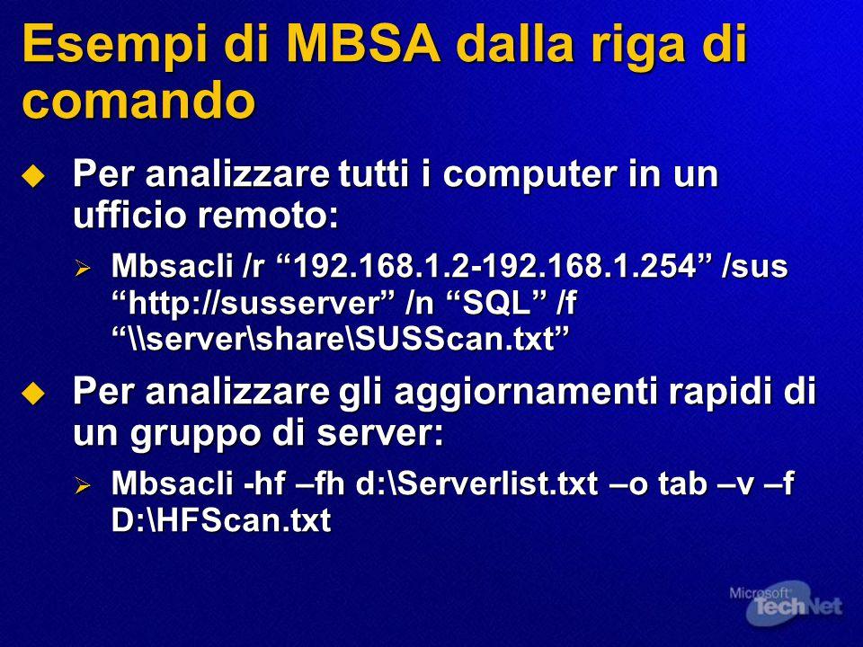 Esempi di MBSA dalla riga di comando  Per analizzare tutti i computer in un ufficio remoto:  Mbsacli /r 192.168.1.2-192.168.1.254 /sus http://susserver /n SQL /f \\server\share\SUSScan.txt  Per analizzare gli aggiornamenti rapidi di un gruppo di server:  Mbsacli -hf –fh d:\Serverlist.txt –o tab –v –f D:\HFScan.txt