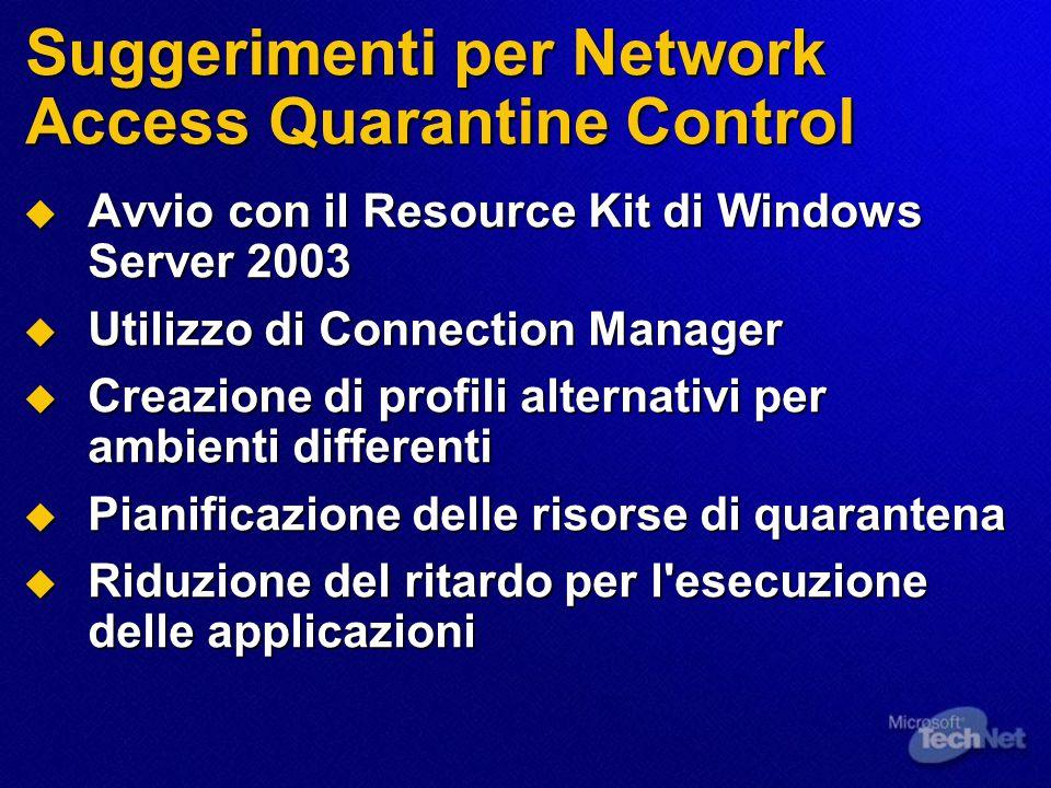 Suggerimenti per Network Access Quarantine Control  Avvio con il Resource Kit di Windows Server 2003  Utilizzo di Connection Manager  Creazione di profili alternativi per ambienti differenti  Pianificazione delle risorse di quarantena  Riduzione del ritardo per l esecuzione delle applicazioni