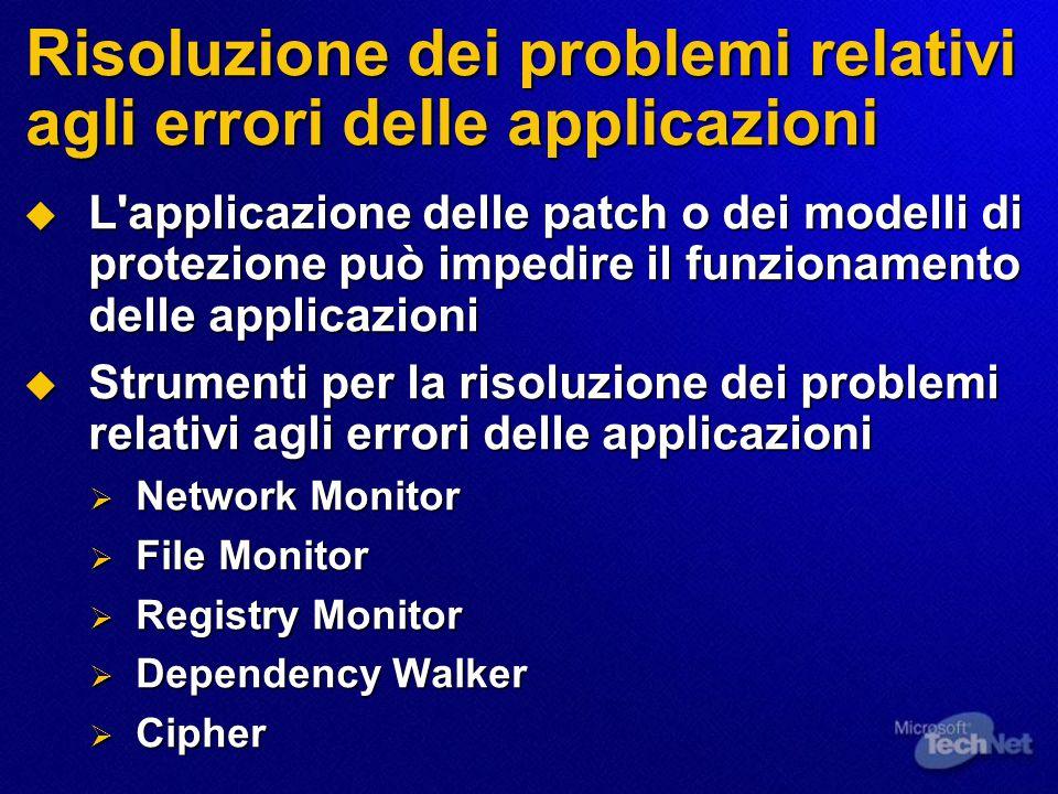 Risoluzione dei problemi relativi agli errori delle applicazioni  L applicazione delle patch o dei modelli di protezione può impedire il funzionamento delle applicazioni  Strumenti per la risoluzione dei problemi relativi agli errori delle applicazioni  Network Monitor  File Monitor  Registry Monitor  Dependency Walker  Cipher