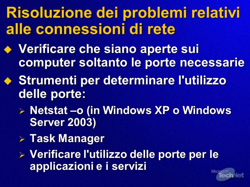Risoluzione dei problemi relativi alle connessioni di rete  Verificare che siano aperte sui computer soltanto le porte necessarie  Strumenti per determinare l utilizzo delle porte:  Netstat –o (in Windows XP o Windows Server 2003)  Task Manager  Verificare l utilizzo delle porte per le applicazioni e i servizi