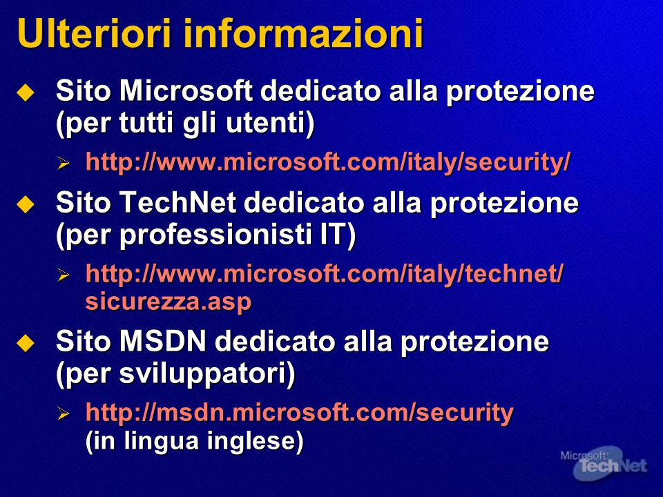 Ulteriori informazioni  Sito Microsoft dedicato alla protezione (per tutti gli utenti)  http://www.microsoft.com/italy/security/  Sito TechNet dedicato alla protezione (per professionisti IT)  http://www.microsoft.com/italy/technet/ sicurezza.asp  Sito MSDN dedicato alla protezione (per sviluppatori)  http://msdn.microsoft.com/security (in lingua inglese)