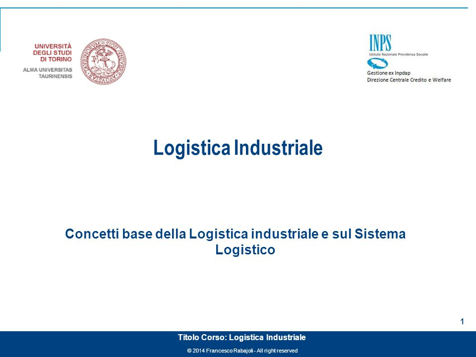© 2014 Francesco Rabajoli - All right reserved 1 Titolo Corso: Logistica Industriale Logistica Industriale Concetti base della Logistica industriale e