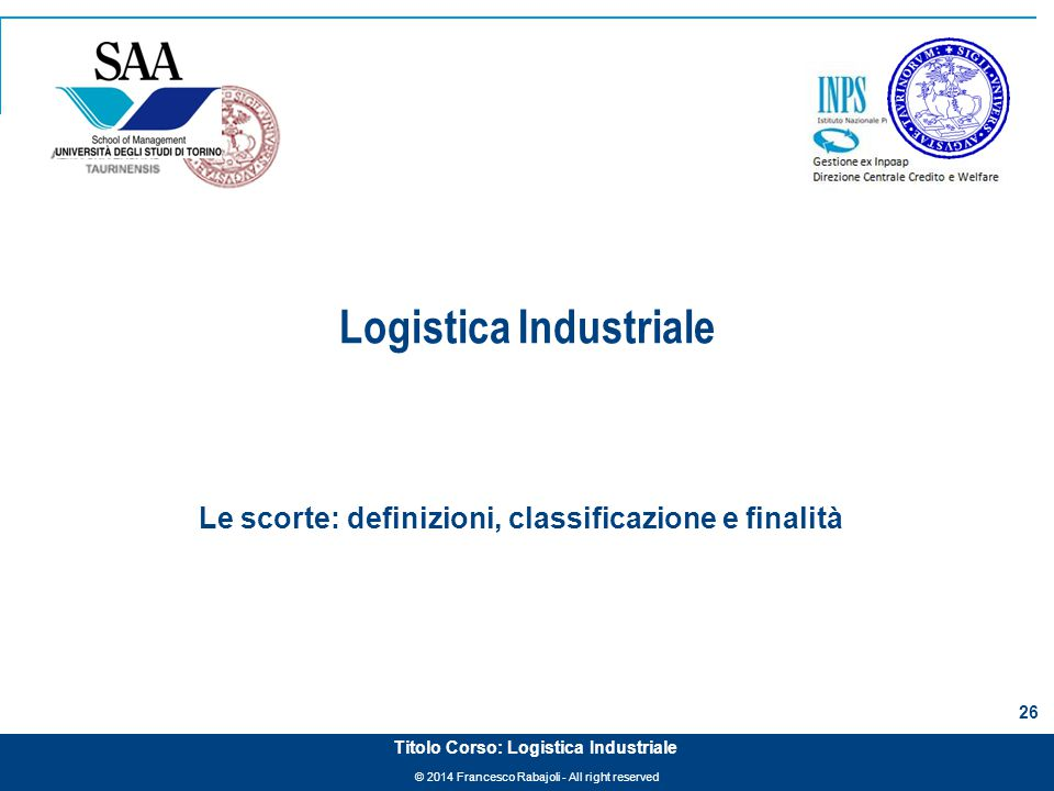 © 2014 Francesco Rabajoli - All right reserved 26 Titolo Corso: Logistica Industriale Logistica Industriale Le scorte: definizioni, classificazione e
