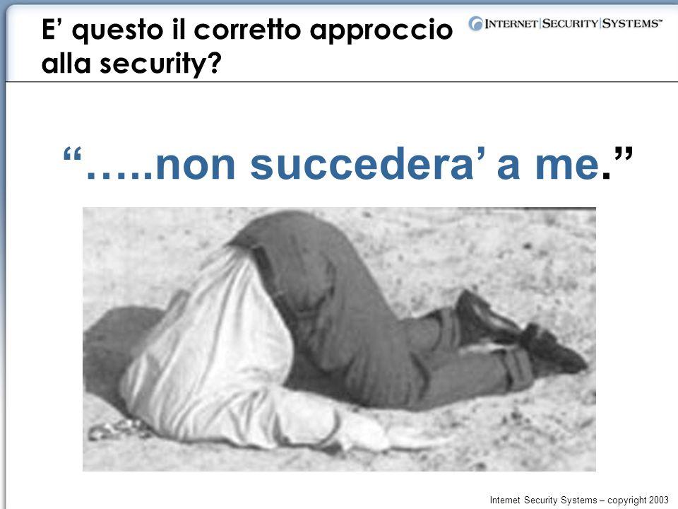 Internet Security Systems – copyright 2003 …..non succedera' a me. E' questo il corretto approccio alla security