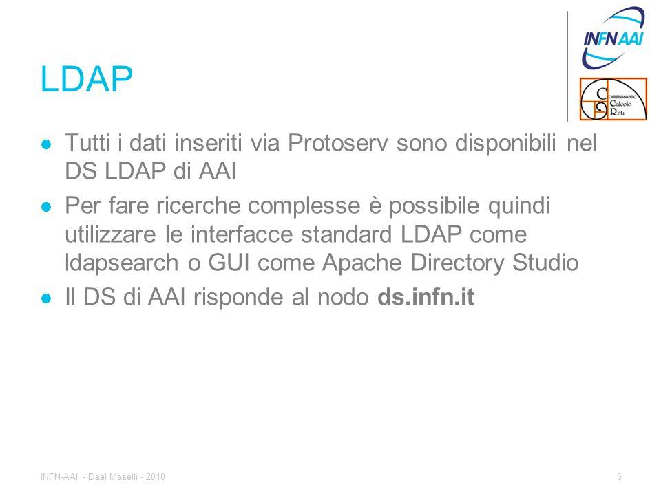 LDAP Tutti i dati inseriti via Protoserv sono disponibili nel DS LDAP di AAI Per fare ricerche complesse è possibile quindi utilizzare le interfacce standard LDAP come ldapsearch o GUI come Apache Directory Studio Il DS di AAI risponde al nodo ds.infn.it 6INFN-AAI - Dael Maselli - 2010