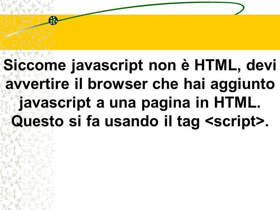 Siccome javascript non è HTML, devi avvertire il browser che hai aggiunto javascript a una pagina in HTML. Questo si fa usando il tag.