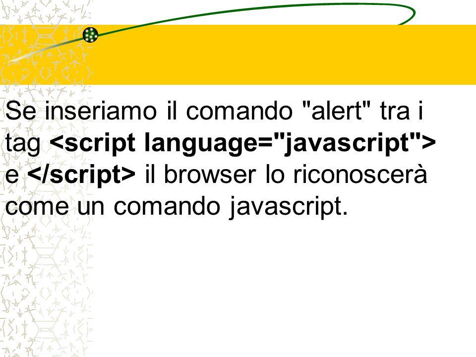 Se inseriamo il comando alert tra i tag e il browser lo riconoscerà come un comando javascript.