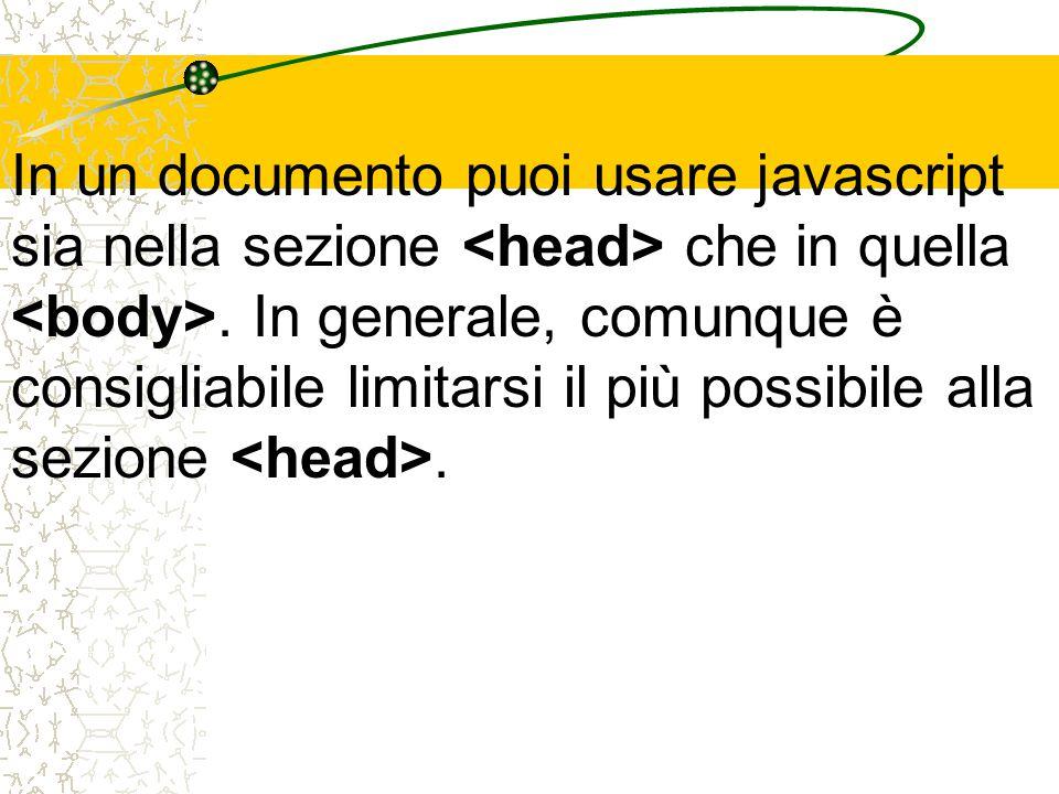 In un documento puoi usare javascript sia nella sezione che in quella. In generale, comunque è consigliabile limitarsi il più possibile alla sezione.