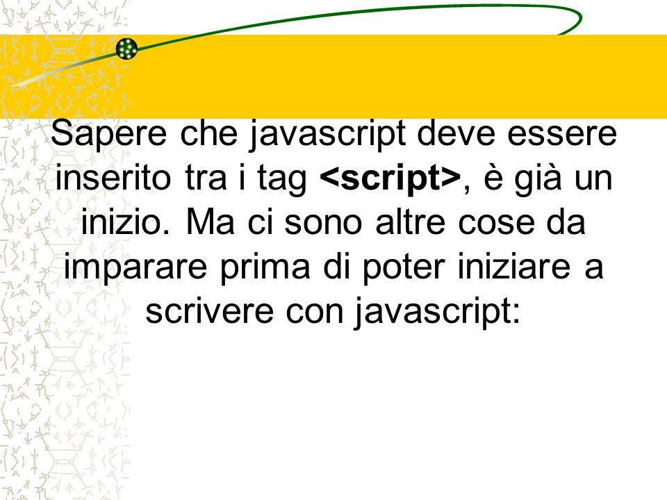 Sapere che javascript deve essere inserito tra i tag, è già un inizio. Ma ci sono altre cose da imparare prima di poter iniziare a scrivere con javasc
