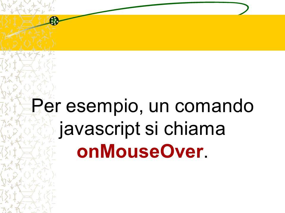Per esempio, un comando javascript si chiama onMouseOver.