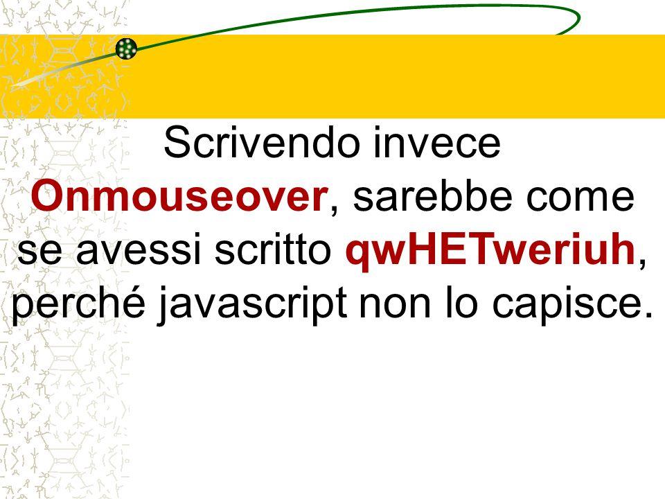 Scrivendo invece Onmouseover, sarebbe come se avessi scritto qwHETweriuh, perché javascript non lo capisce.