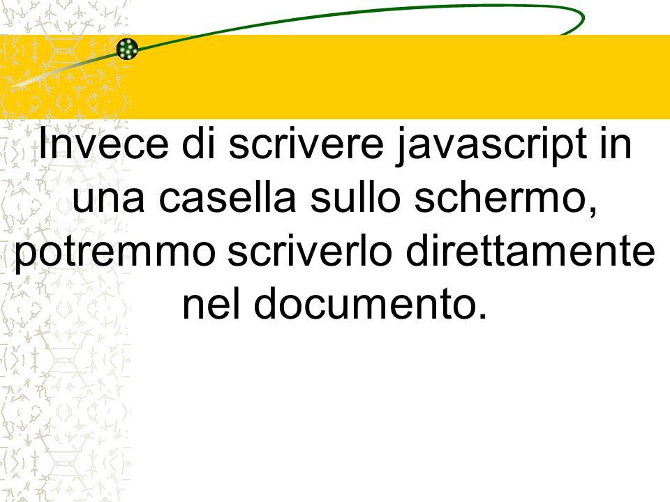 Invece di scrivere javascript in una casella sullo schermo, potremmo scriverlo direttamente nel documento.