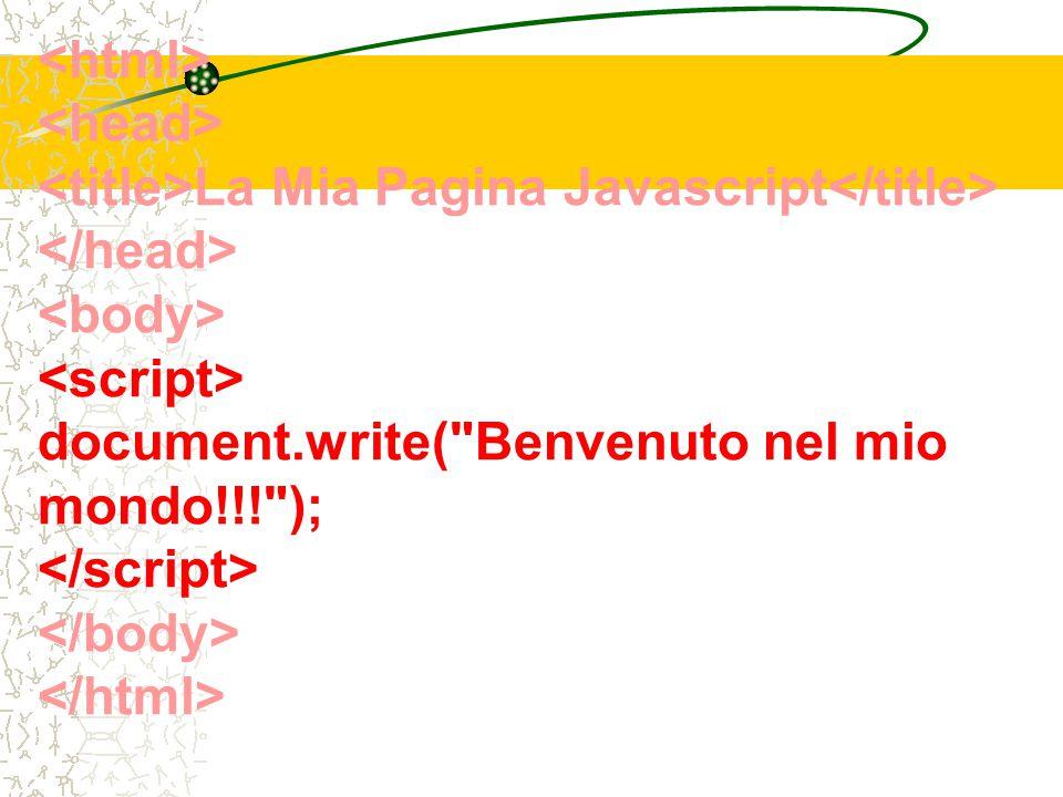 La Mia Pagina Javascript document.write( Benvenuto nel mio mondo!!! );
