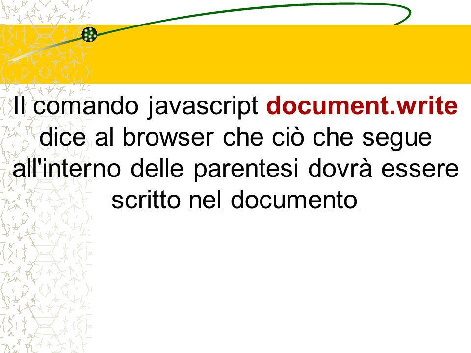 Il comando javascript document.write dice al browser che ciò che segue all interno delle parentesi dovrà essere scritto nel documento.